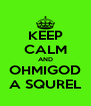 KEEP CALM AND OHMIGOD A SQUREL - Personalised Poster A4 size