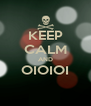 KEEP CALM AND OIOIOI  - Personalised Poster A4 size