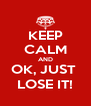 KEEP CALM AND OK, JUST  LOSE IT! - Personalised Poster A4 size