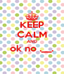 KEEP CALM AND ok no .__.  - Personalised Poster A4 size