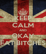 KEEP CALM AND OKAY FAT BITCHES - Personalised Poster A4 size