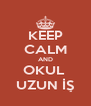 KEEP CALM AND OKUL  UZUN İŞ - Personalised Poster A4 size