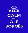 KEEP CALM AND OLÊ BORGÊS - Personalised Poster A4 size