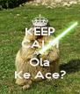 KEEP CALM AND Ola Ke Ace? - Personalised Poster A4 size