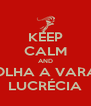 KEEP CALM AND OLHA A VARA LUCRÉCIA - Personalised Poster A4 size