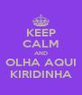 KEEP CALM AND OLHA AQUI KIRIDINHA - Personalised Poster A4 size