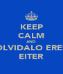 KEEP CALM AND OLVIDALO ERES EITER - Personalised Poster A4 size