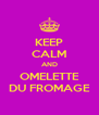 KEEP CALM AND OMELETTE DU FROMAGE - Personalised Poster A4 size
