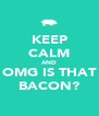 KEEP CALM AND OMG IS THAT BACON? - Personalised Poster A4 size