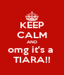 KEEP CALM AND omg it's a  TIARA!! - Personalised Poster A4 size