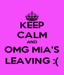 KEEP CALM AND OMG MIA'S LEAVING :( - Personalised Poster A4 size