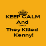 KEEP CALM And  OMG  They Killed   Kenny! - Personalised Poster A4 size