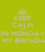 KEEP CALM AND ON MONDAY  IS MY BIRTHDAY - Personalised Poster A4 size