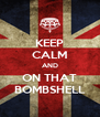 KEEP CALM AND ON THAT BOMBSHELL - Personalised Poster A4 size