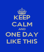 KEEP CALM AND ONE DAY LIKE THIS - Personalised Poster A4 size