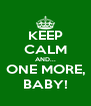 KEEP CALM AND... ONE MORE, BABY! - Personalised Poster A4 size