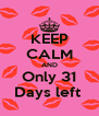 KEEP CALM AND Only 31 Days left  - Personalised Poster A4 size