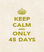 KEEP CALM AND ONLY 45 DAYS - Personalised Poster A4 size