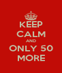 KEEP CALM AND ONLY 50 MORE - Personalised Poster A4 size