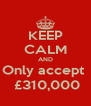 KEEP CALM AND Only accept   £310,000 - Personalised Poster A4 size