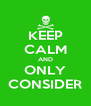 KEEP CALM AND ONLY CONSIDER - Personalised Poster A4 size