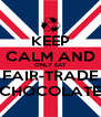 KEEP CALM AND ONLY EAT FAIR-TRADE CHOCOLATE - Personalised Poster A4 size