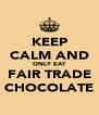 KEEP CALM AND ONLY EAT FAIR TRADE CHOCOLATE - Personalised Poster A4 size