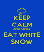 KEEP CALM AND ONLY EAT WHITE SNOW - Personalised Poster A4 size