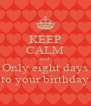 KEEP CALM and Only eight days to your birthday - Personalised Poster A4 size