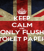 KEEP CALM AND ONLY FLUSH TOILET PAPER - Personalised Poster A4 size