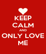 KEEP CALM AND ONLY LOVE ME - Personalised Poster A4 size