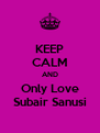 KEEP CALM AND Only Love Subair Sanusi - Personalised Poster A4 size