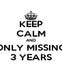 KEEP CALM AND ONLY MISSING 3 YEARS - Personalised Poster A4 size