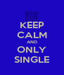 KEEP CALM AND ONLY SINGLE - Personalised Poster A4 size