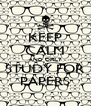 KEEP CALM AND ONLY STUDY FOR PAPERS - Personalised Poster A4 size