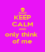 KEEP CALM AND only think  of me - Personalised Poster A4 size