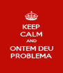 KEEP CALM AND ONTEM DEU PROBLEMA - Personalised Poster A4 size