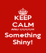KEEP CALM AND OOOOH Something Shiny! - Personalised Poster A4 size