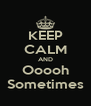 KEEP CALM AND Ooooh Sometimes - Personalised Poster A4 size