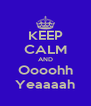 KEEP CALM AND Oooohh Yeaaaah - Personalised Poster A4 size