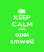 KEEP CALM AND opal smwell - Personalised Poster A4 size
