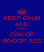 KEEP CALM AND OPEN A CAN OF WHOOP ASS - Personalised Poster A4 size