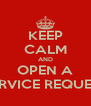 KEEP CALM AND OPEN A SERVICE REQUEST - Personalised Poster A4 size