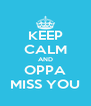 KEEP CALM AND OPPA MISS YOU - Personalised Poster A4 size