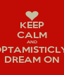 KEEP CALM AND OPTAMISTICLY  DREAM ON - Personalised Poster A4 size