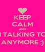 KEEP CALM AND OR I'M TALKING TO YOU ANYMORE :) - Personalised Poster A4 size