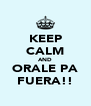 KEEP CALM AND ORALE PA FUERA!! - Personalised Poster A4 size