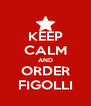 KEEP CALM AND ORDER FIGOLLI - Personalised Poster A4 size