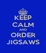 KEEP CALM AND ORDER JIGSAWS - Personalised Poster A4 size