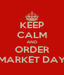 KEEP CALM AND ORDER MARKET DAY - Personalised Poster A4 size